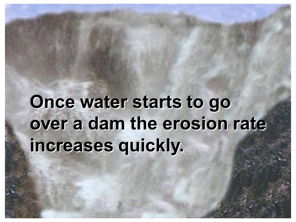 Once water starts to go over a dam the erosion rate increases quickly.