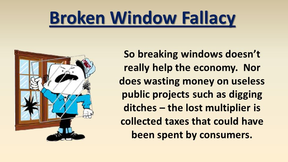 broken window fallacy The broken window fallacy 1,512 likes in 1850, political philosopher frederich bastiat wrote a parable that showed why you can't create more wealth by.