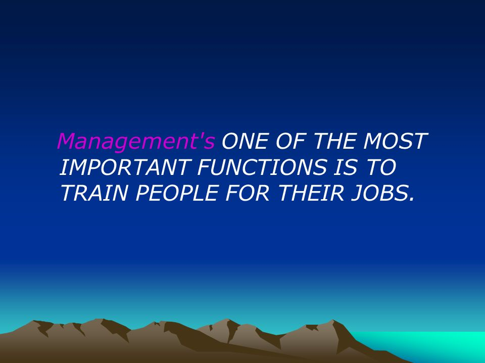 Management s ONE OF THE MOST IMPORTANT FUNCTIONS IS TO TRAIN PEOPLE FOR THEIR JOBS.