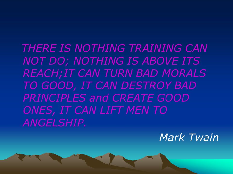 THERE IS NOTHING TRAINING CAN NOT DO; NOTHING IS ABOVE ITS REACH;IT CAN TURN BAD MORALS TO GOOD, IT CAN DESTROY BAD PRINCIPLES and CREATE GOOD ONES, IT CAN LIFT MEN TO ANGELSHIP.