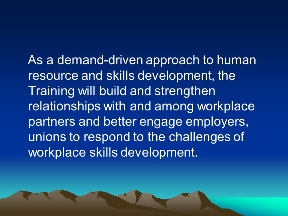 As a demand-driven approach to human resource and skills development, the Training will build and strengthen relationships with and among workplace partners and better engage employers, unions to respond to the challenges of workplace skills development.