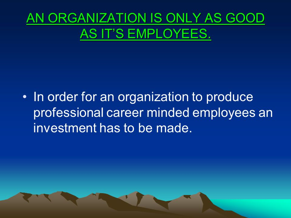 AN ORGANIZATION IS ONLY AS GOOD AS IT'S EMPLOYEES.