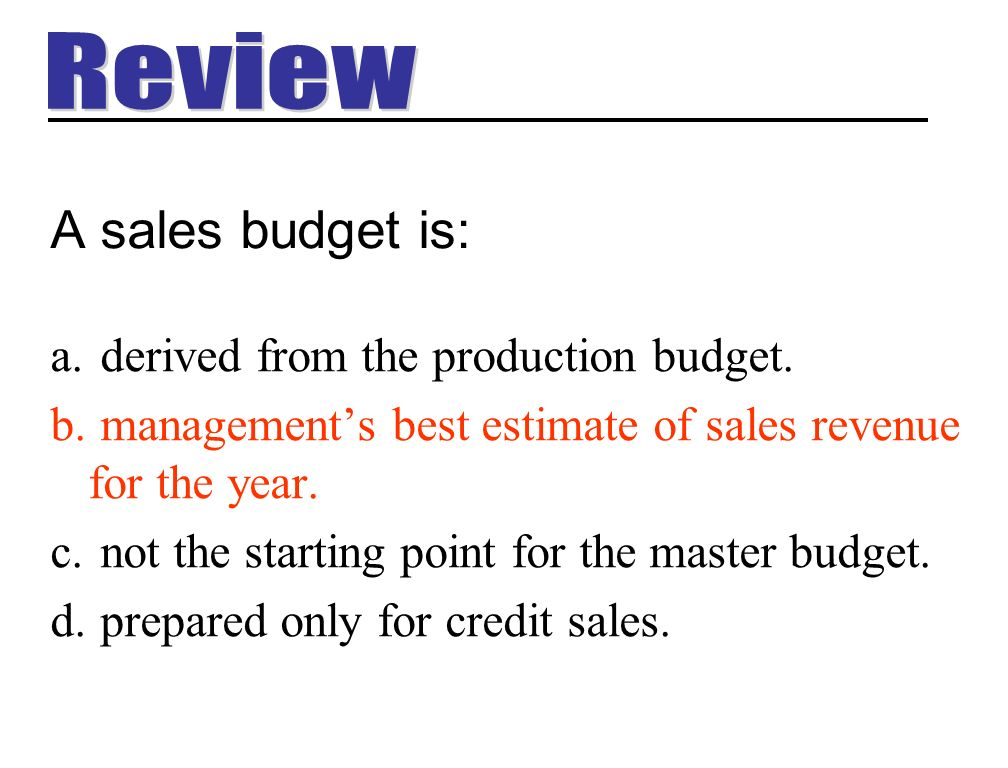 A sales budget is: Review derived from the production budget.