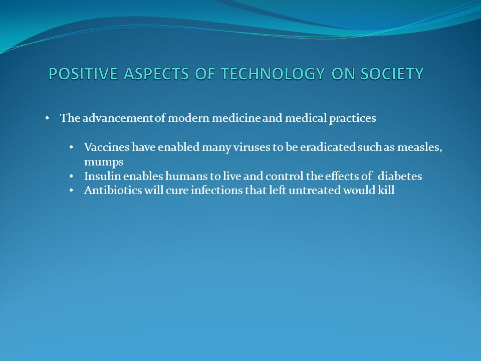 the positive effects on advancements of technology to society The effects of technology in society computers have had an unbelievably positive impact on society but rather the computer and the advancement of technology.