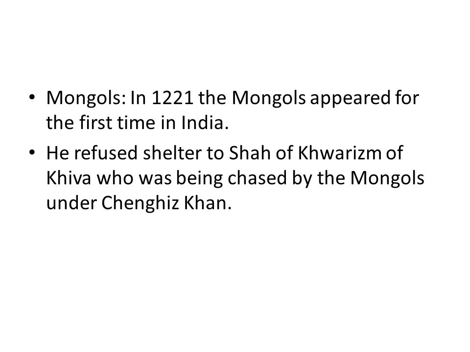 Mongols: In 1221 the Mongols appeared for the first time in India.