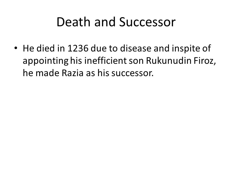 Death and Successor He died in 1236 due to disease and inspite of appointing his inefficient son Rukunudin Firoz, he made Razia as his successor.