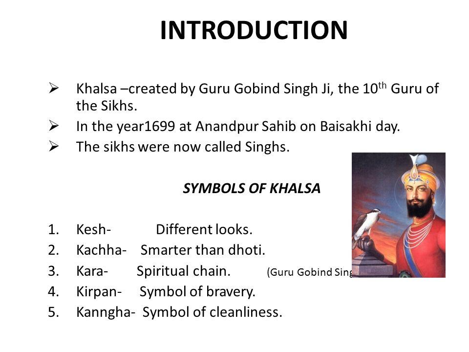 INTRODUCTION Khalsa –created by Guru Gobind Singh Ji, the 10th Guru of the Sikhs. In the year1699 at Anandpur Sahib on Baisakhi day.