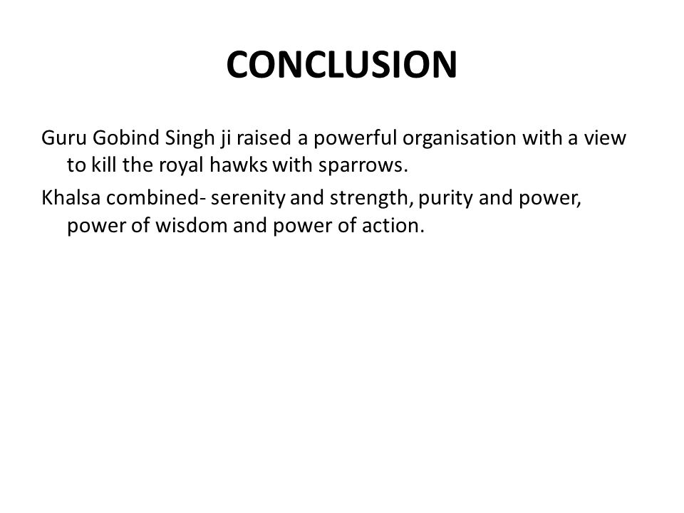 CONCLUSION Guru Gobind Singh ji raised a powerful organisation with a view to kill the royal hawks with sparrows.