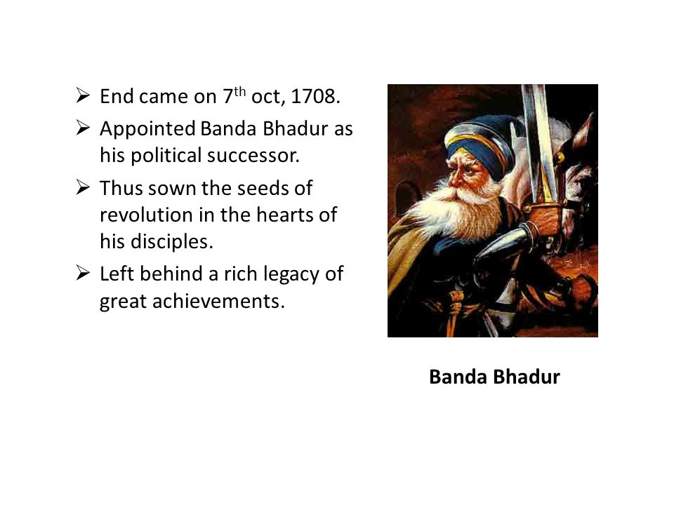 End came on 7th oct, 1708. Appointed Banda Bhadur as his political successor. Thus sown the seeds of revolution in the hearts of his disciples.