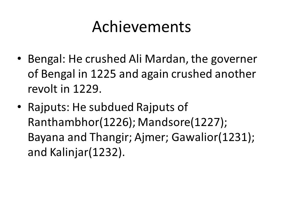 Achievements Bengal: He crushed Ali Mardan, the governer of Bengal in 1225 and again crushed another revolt in 1229.
