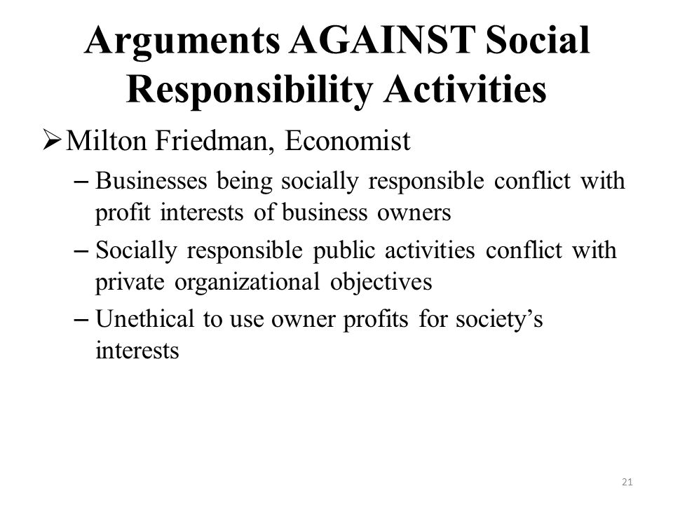 arguments for and against business being socially responsible Arguments against corporate social responsibility if the arguments for a socially responsible approach were widely accepted this case strongly depends on the model of social responsibility adopted by the business being a philanthropic one.
