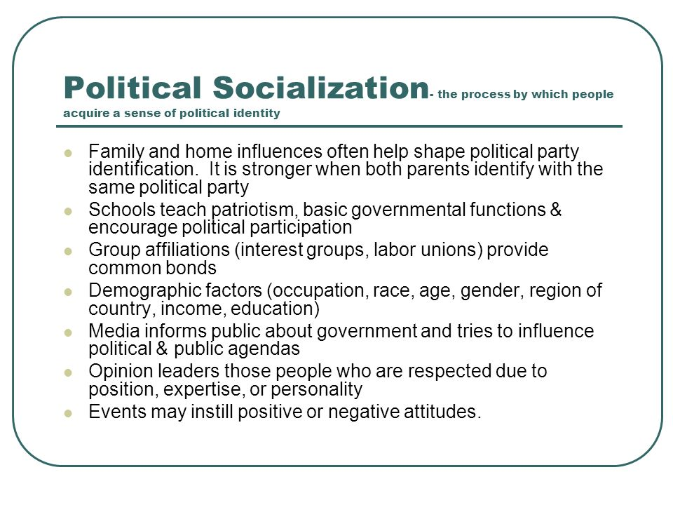 six factors of political socialization The process of acquiring political values and attitudes is called political socialization from their parents through a mix of two factors: communication and.