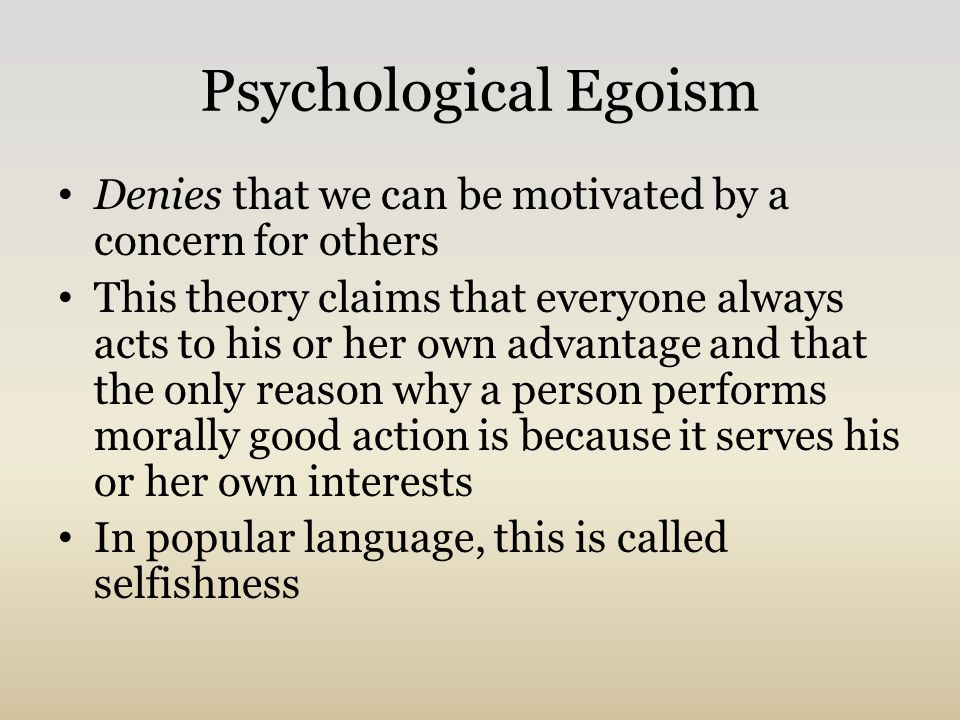 psychological and ethical egoism why rachels Ethical egoism is the normative ethical position that moral agents ought to do what is in their own self-interest it differs from psychological egoism , which claims that people can only act in their self-interest.