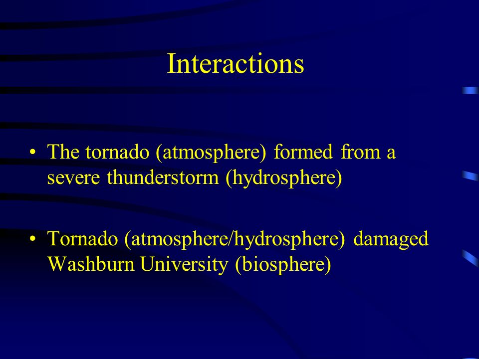 Interactions The tornado (atmosphere) formed from a severe thunderstorm (hydrosphere)