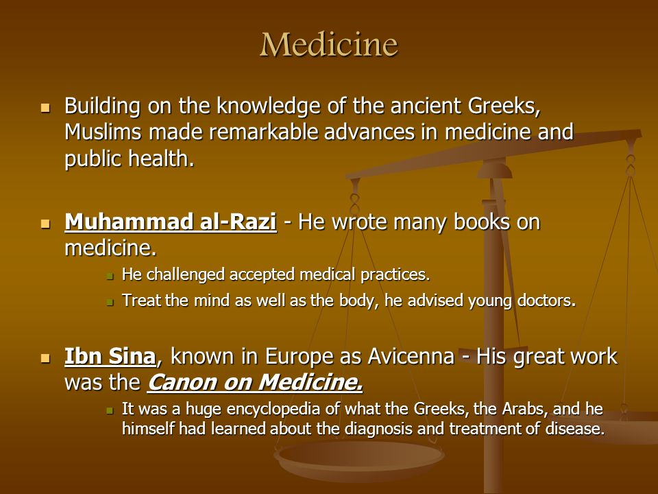 Medicine Building on the knowledge of the ancient Greeks, Muslims made remarkable advances in medicine and public health.