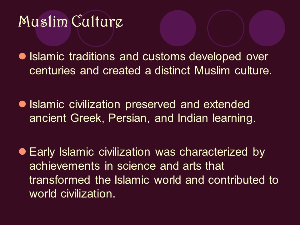 Muslim Culture Islamic traditions and customs developed over centuries and created a distinct Muslim culture.