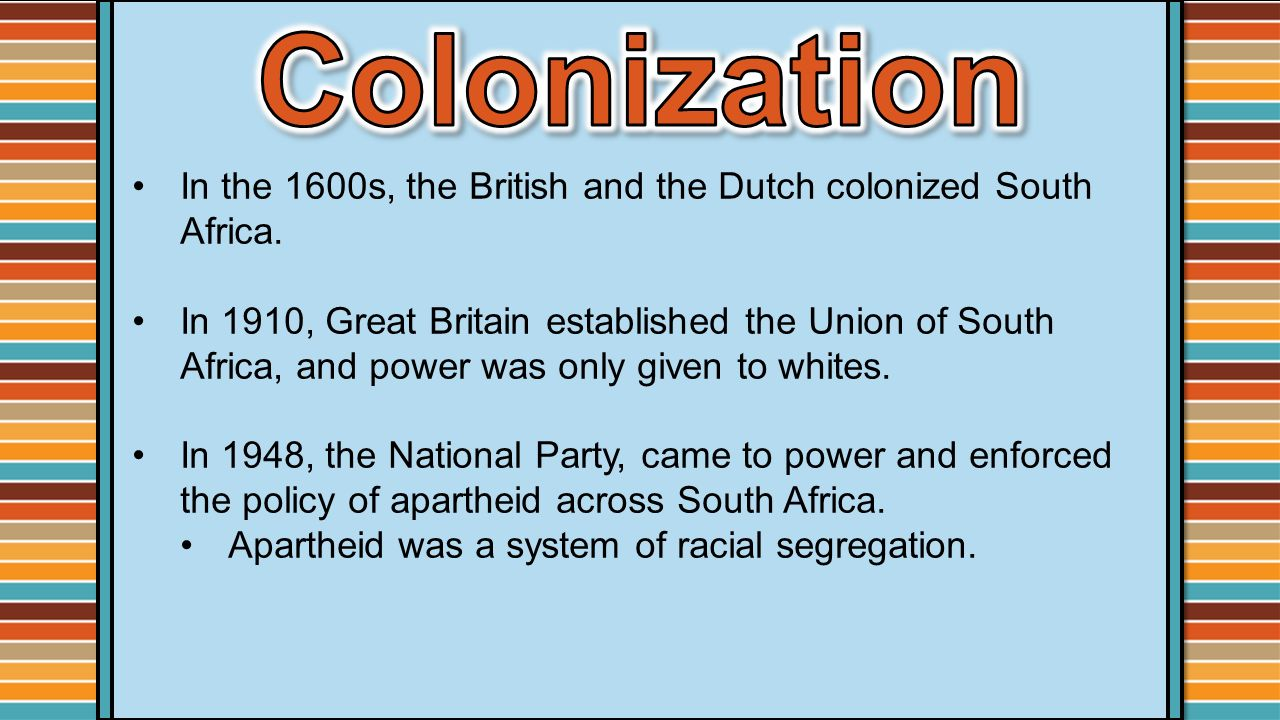 Colonization In the 1600s, the British and the Dutch colonized South Africa.