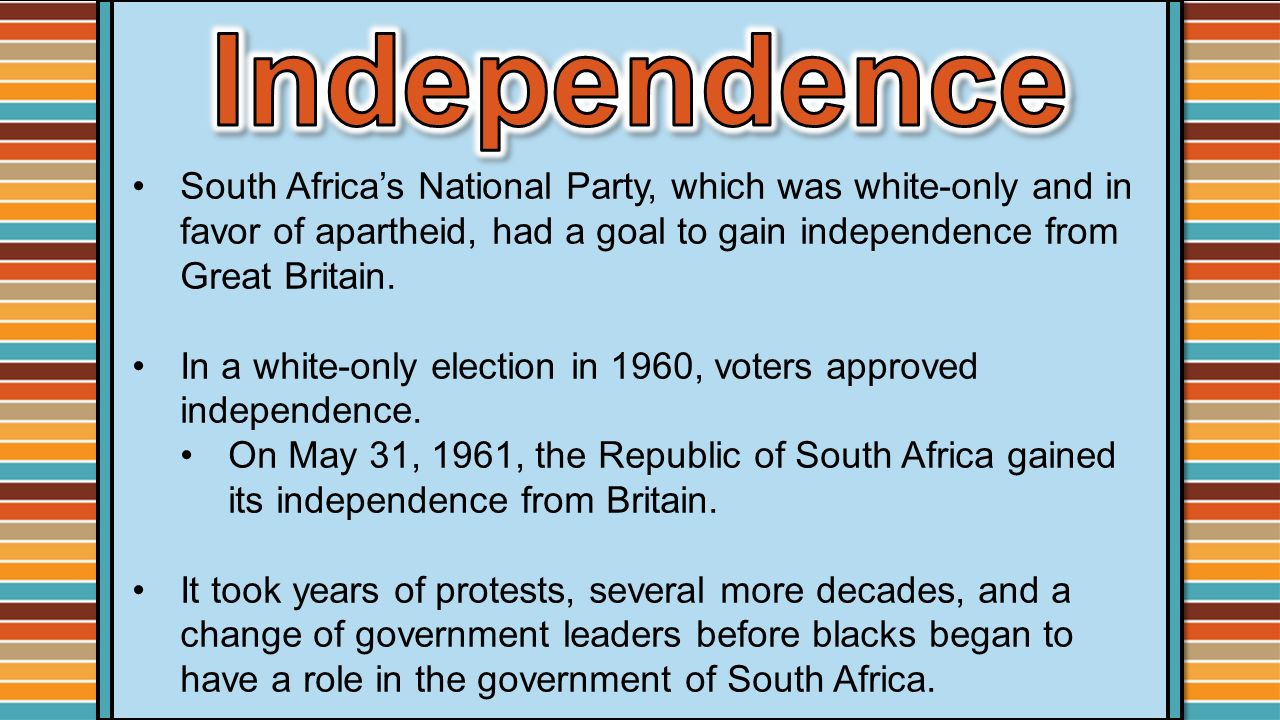 Independence South Africa's National Party, which was white-only and in favor of apartheid, had a goal to gain independence from Great Britain.