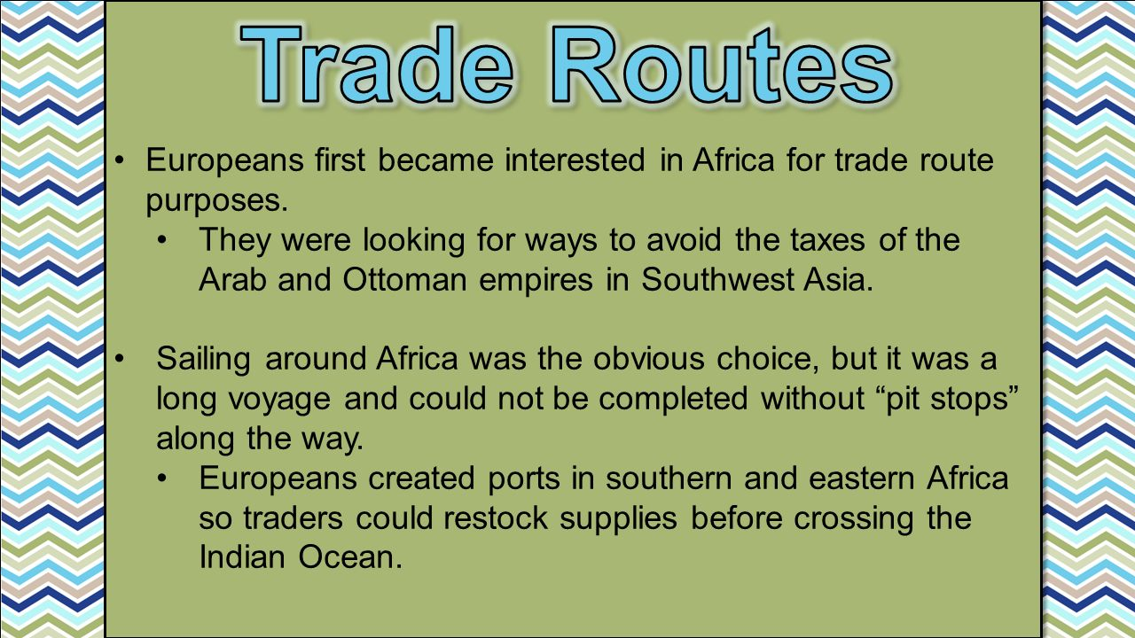 Trade Routes Europeans first became interested in Africa for trade route purposes.