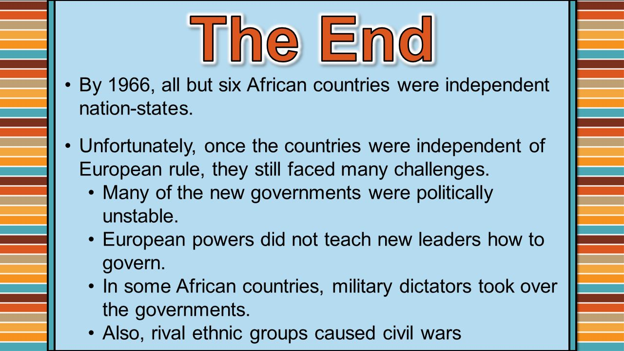 The End By 1966, all but six African countries were independent nation-states.