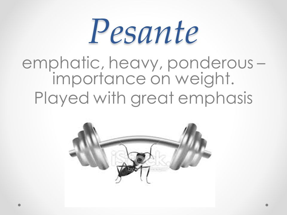 Pesante emphatic, heavy, ponderous – importance on weight. Played with great emphasis