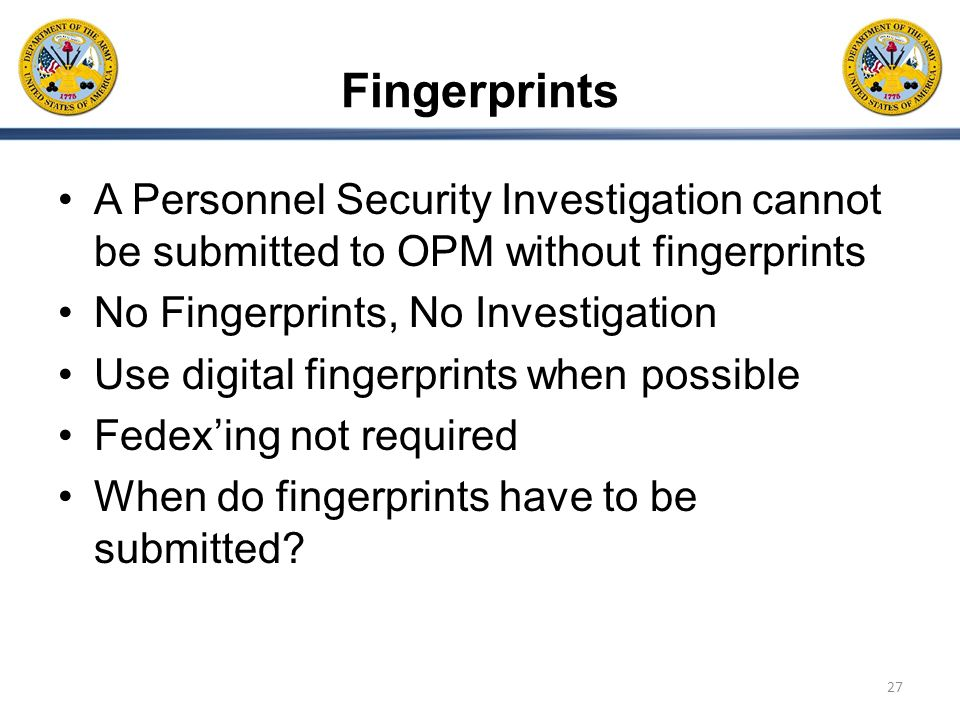 Fingerprints A Personnel Security Investigation cannot be submitted to OPM without fingerprints. No Fingerprints, No Investigation.