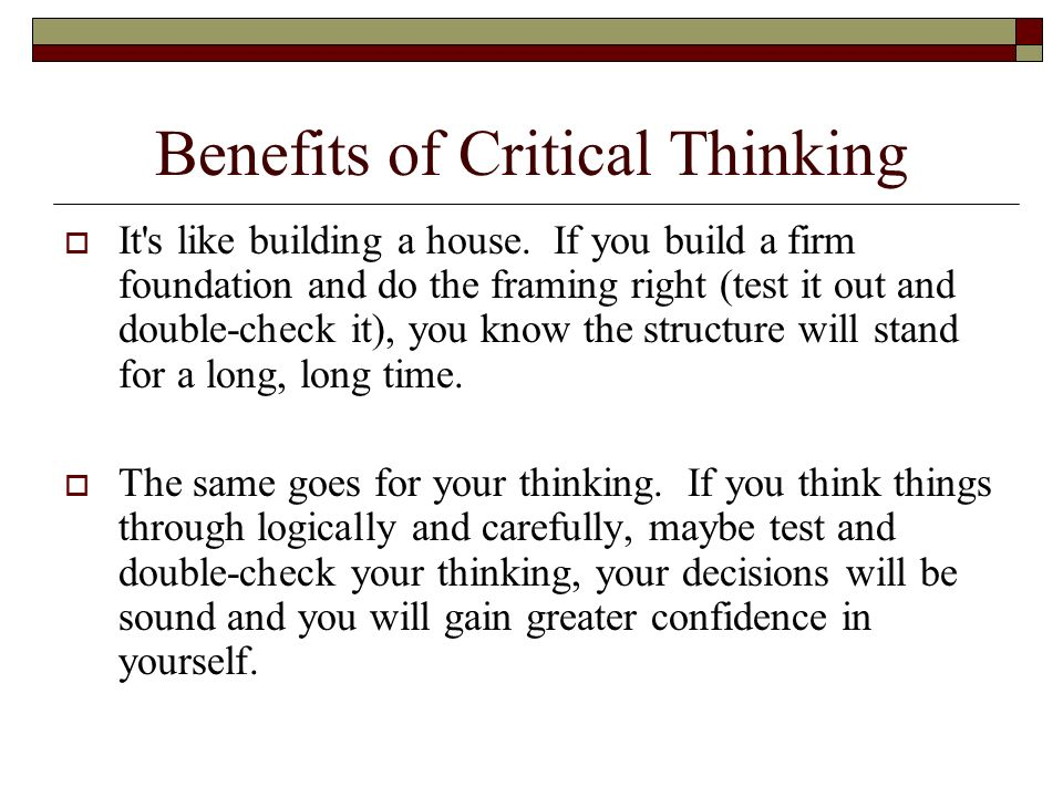 benefits of critical thinking in education Critical thinking brings about a clarity of perception that also makes a person capable of re-appraising his own core values, opinions and calculations with critical thinking, thus, a person can continually reach new planes of self-improvement and self-actualization.