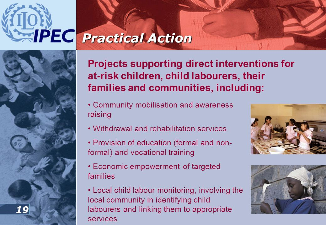 Practical Action Projects supporting direct interventions for at-risk children, child labourers, their families and communities, including: