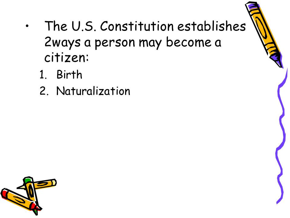 The U.S. Constitution establishes 2ways a person may become a citizen: