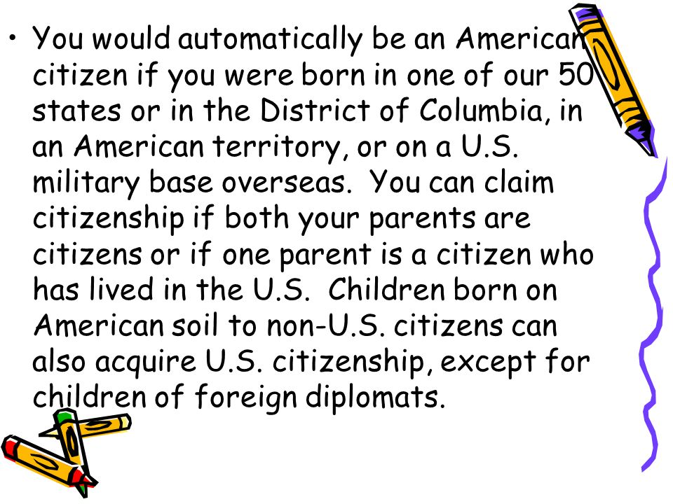 You would automatically be an American citizen if you were born in one of our 50 states or in the District of Columbia, in an American territory, or on a U.S.