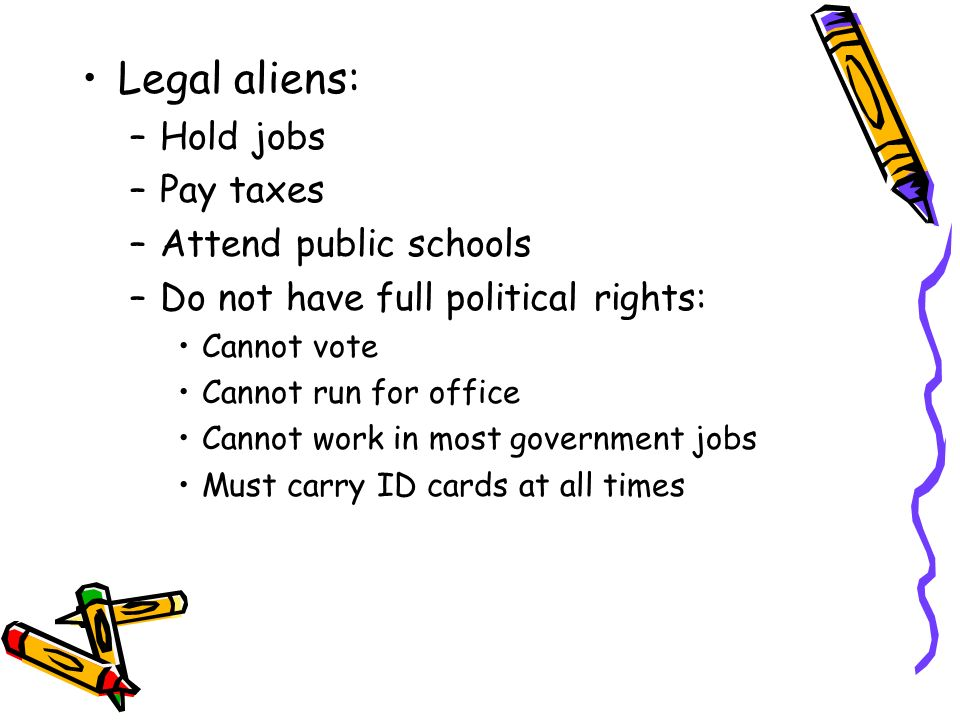 Legal aliens: Hold jobs Pay taxes Attend public schools
