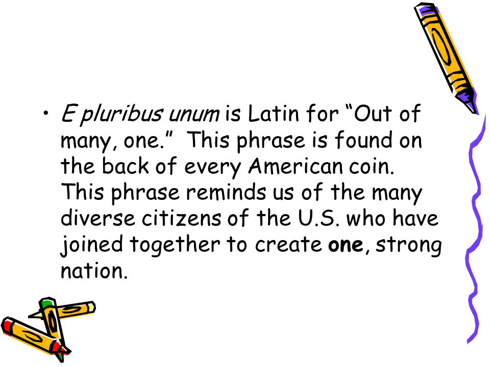 E pluribus unum is Latin for Out of many, one