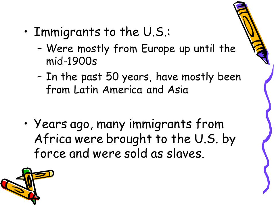 Immigrants to the U.S.: Were mostly from Europe up until the mid-1900s. In the past 50 years, have mostly been from Latin America and Asia.