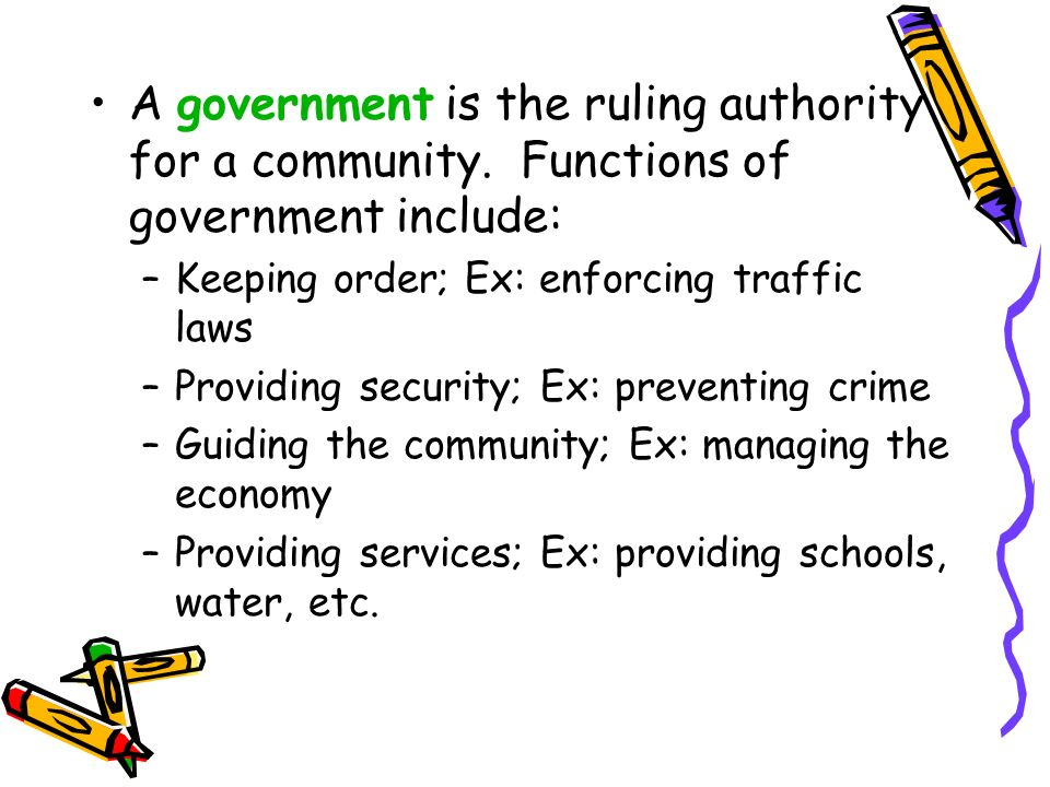A government is the ruling authority for a community