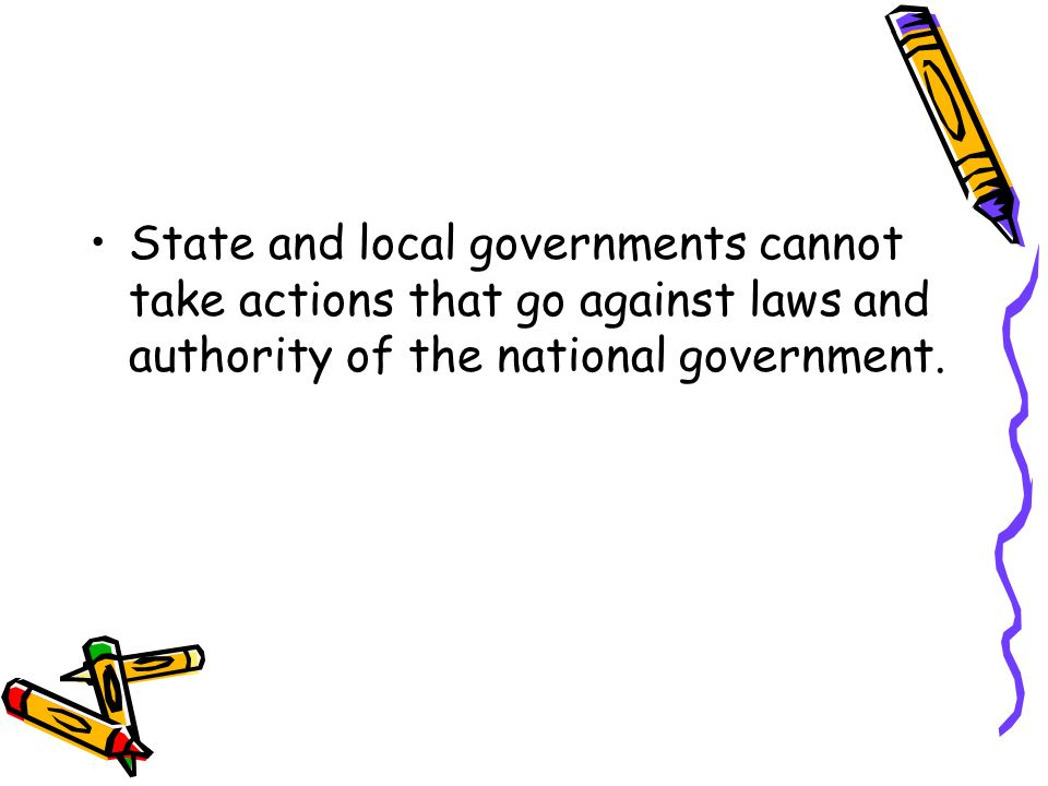 State and local governments cannot take actions that go against laws and authority of the national government.