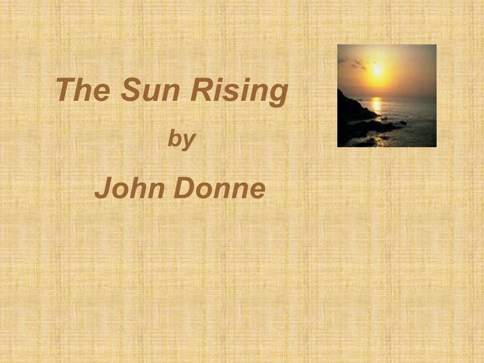 sun rising john donne essays Review of the sun rising by john donne essaysthis is essentially a poem that deals with love and is an expression of the intensity of love that the protagonist has for his partner it is also a poem that intends to show the universal value and meaning of true love the central literary device used i.
