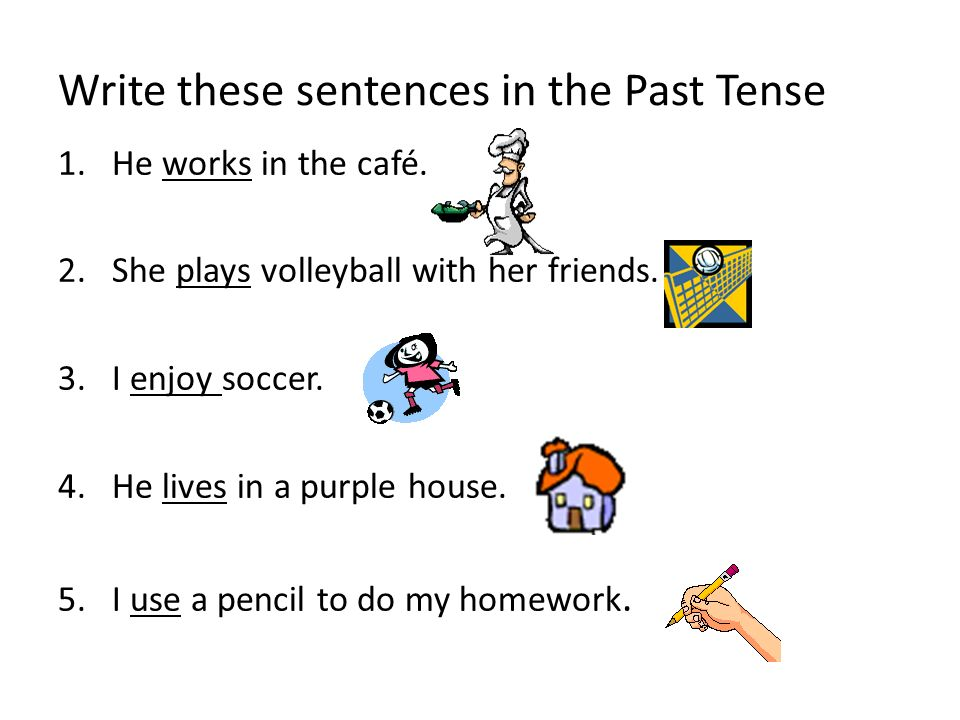Write these sentences in the Past Tense