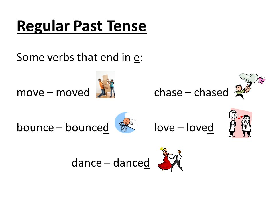 Regular Past Tense Some verbs that end in e: move – moved chase – chased bounce – bounced love – loved dance – danced