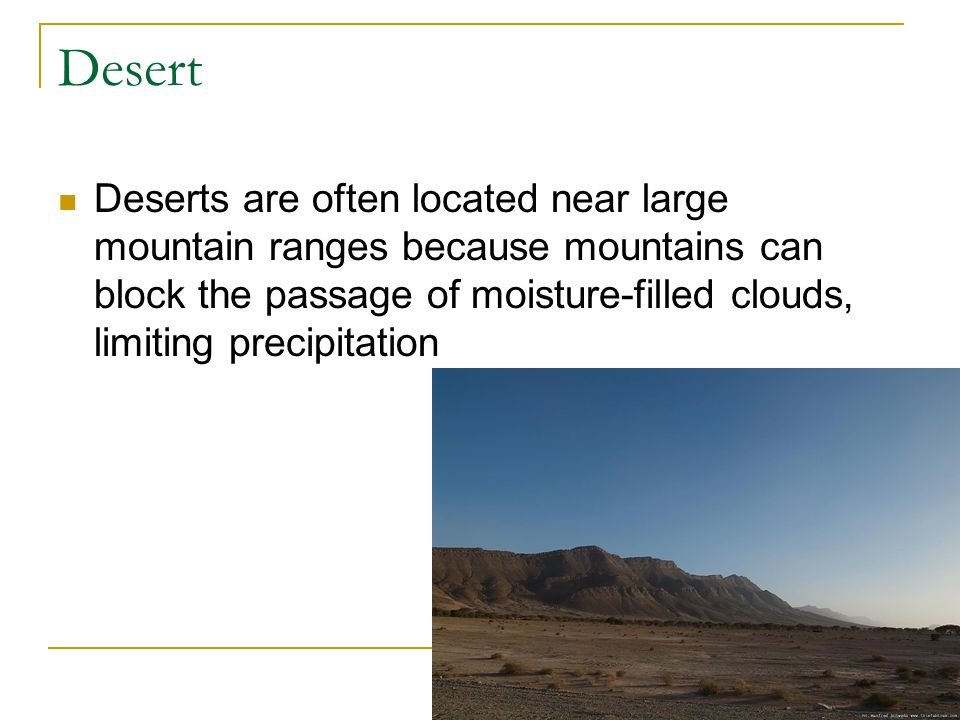 Desert Deserts are often located near large mountain ranges because mountains can block the passage of moisture-filled clouds, limiting precipitation.