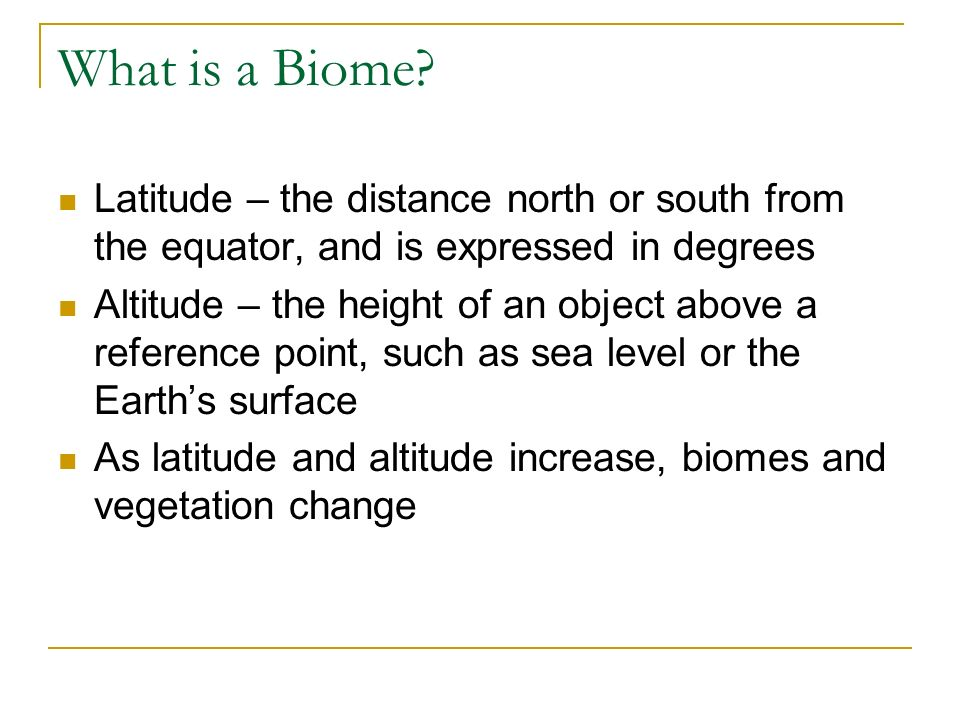 What is a Biome Latitude – the distance north or south from the equator, and is expressed in degrees.