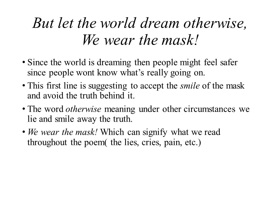 how the slaves hide their feelings in we wear the mask by paul laurence dunbar Analysis of the dunbar poem  a poem by paul laurence dunbar (1872-1906)   the mask is a lyric poem about oppressed black americans forced to hide their   the experiences of dunbar's parents as slaves influenced his poetry is  uncertain,  for blacks to reveal publicly their true feelings about whites'  maltreatment of.