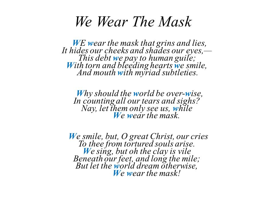 the symbol of the mask in we wear the mask a poem by paul laurence dunbar We wear the masks enc 1102 october 10 2014 we wear the mask in paul laurence dunbar's poem we wear the mask you quickly find out it is one big metaphor dunbar's meaning behind this poem is about people covering up their feelings like someone using a mask to cover their face as if it's a big front to hide what is really going on.