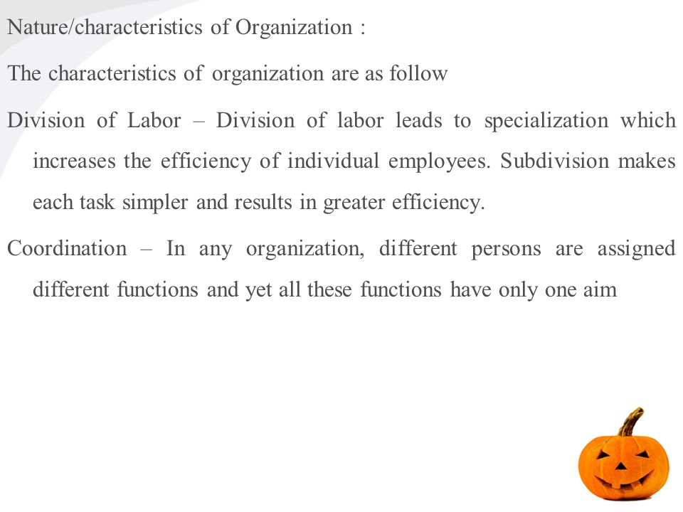 the characteristics and nature of organisations Meaning of organisation: organisation is the foundation upon which the whole structure of management is built organisation is related with developing a frame work where the total work is divided into manageable components in order to facilitate the achievement of objectives or goals.
