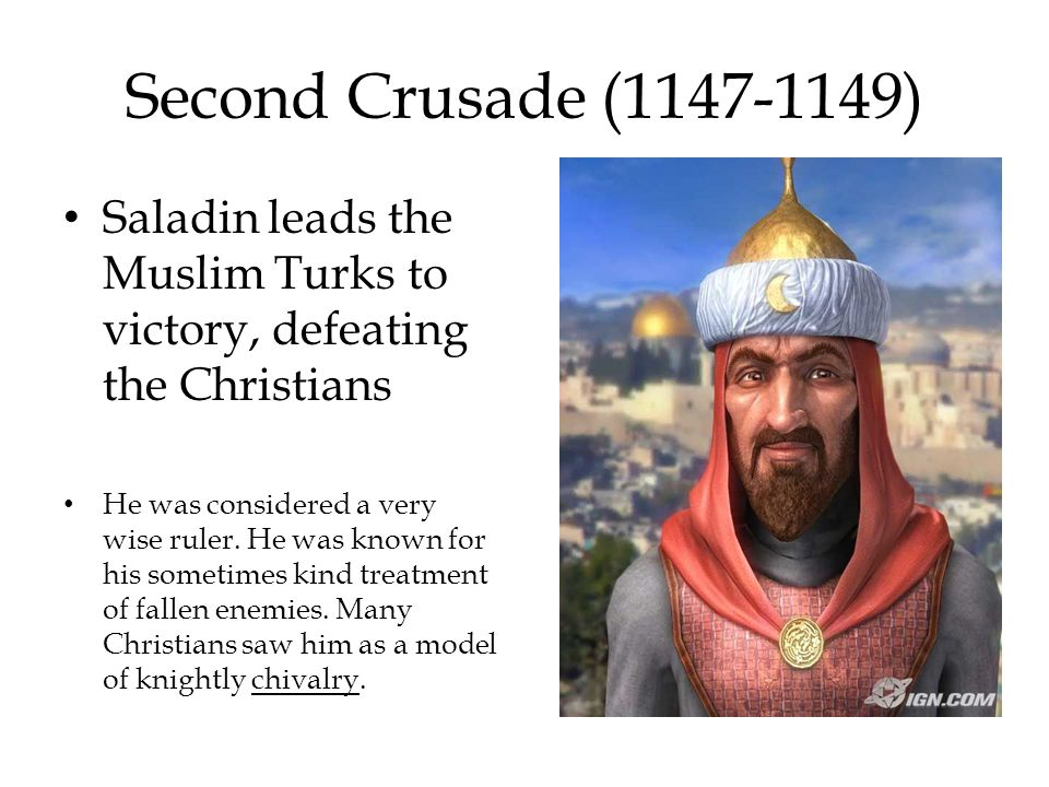 Second Crusade (1147-1149) Saladin leads the Muslim Turks to victory, defeating the Christians.