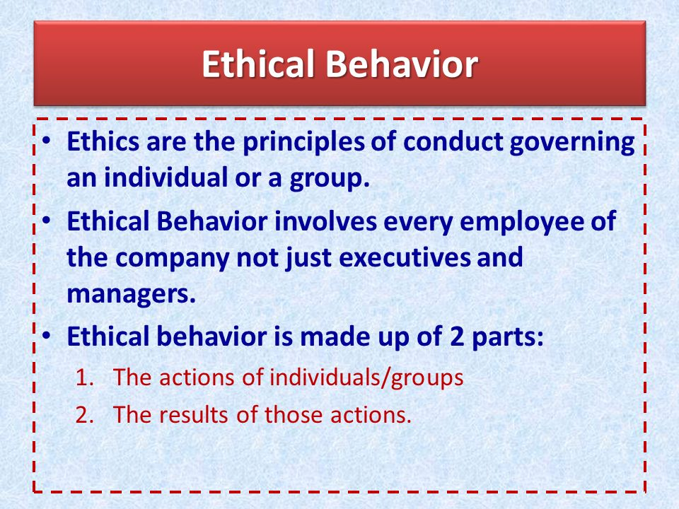 Ethical Behavior Ethics are the principles of conduct governing an individual or a group.