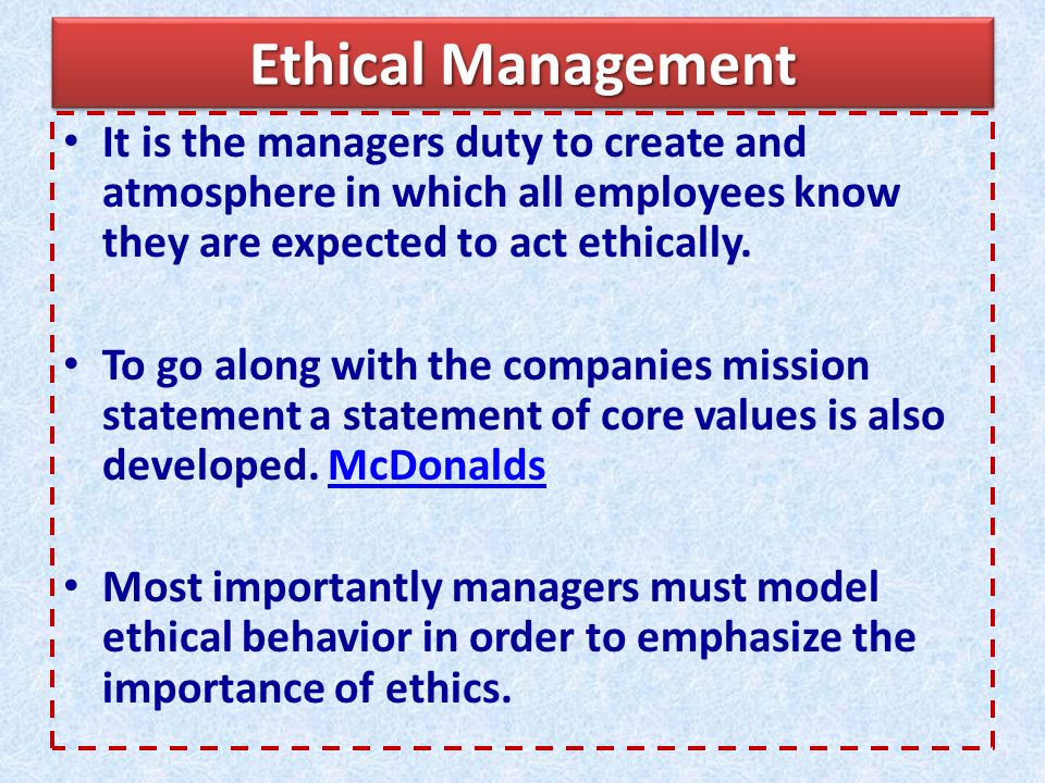 Ethical Management It is the managers duty to create and atmosphere in which all employees know they are expected to act ethically.