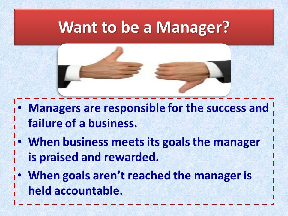 Want to be a Manager Managers are responsible for the success and failure of a business.