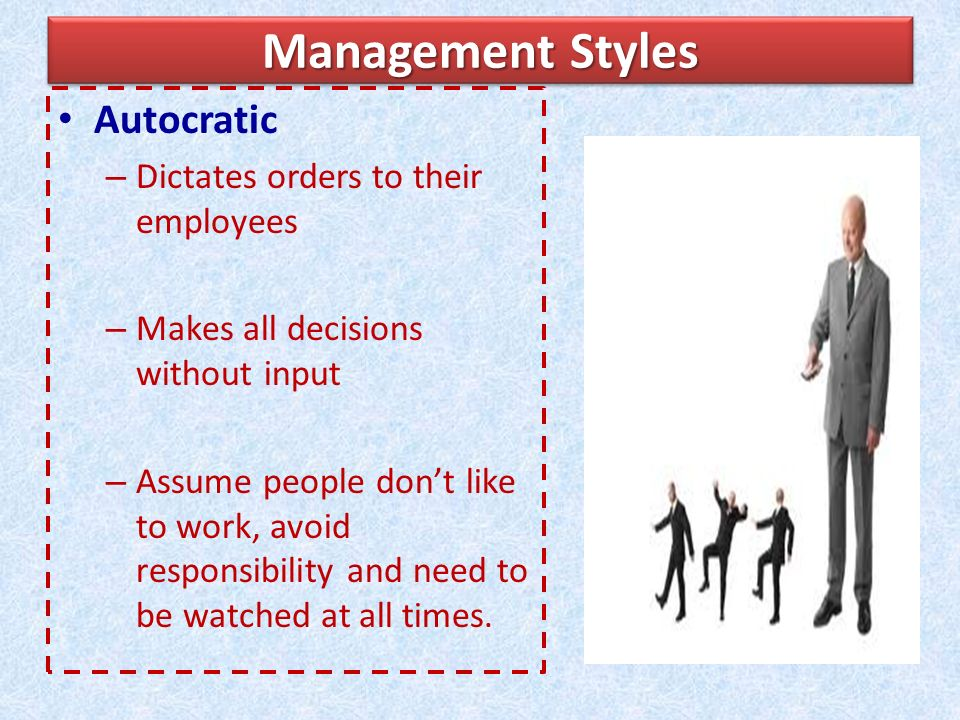 Management Styles Autocratic Dictates orders to their employees