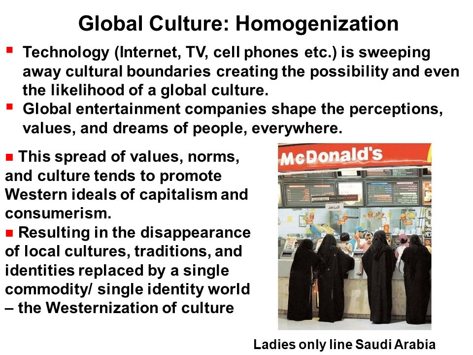 globalization and cultural homogenization essay Cultural globalization refers to the transmission of ideas, meanings, and values around the world in such a way as to extend and intensify social relations this process is marked by the common consumption of cultures that have been diffused by the internet, popular culture media, and international travelthis has added to processes of commodity exchange and colonization which have a longer.