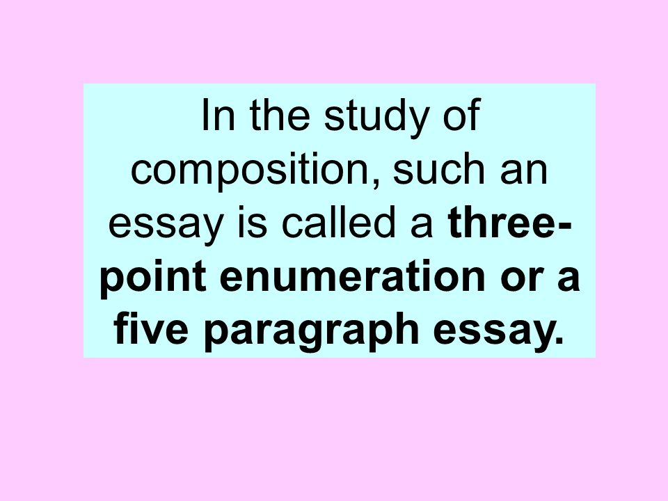the five paragraph essay also known as the three point essay ppt  6 in the study of composition such an essay is called a three point enumeration or a five paragraph essay